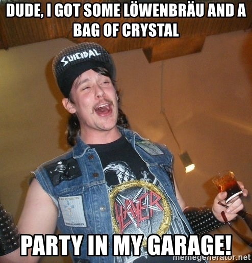 Extremely Drunk Metalhead - dude, i got some Löwenbräu and a bag of crystal party in my garage!