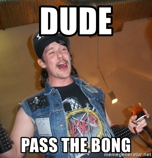 Extremely Drunk Metalhead - dude  pass the bong