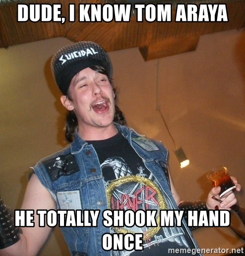 Extremely Drunk Metalhead - dude, i know Tom Araya he totally shook my hand once