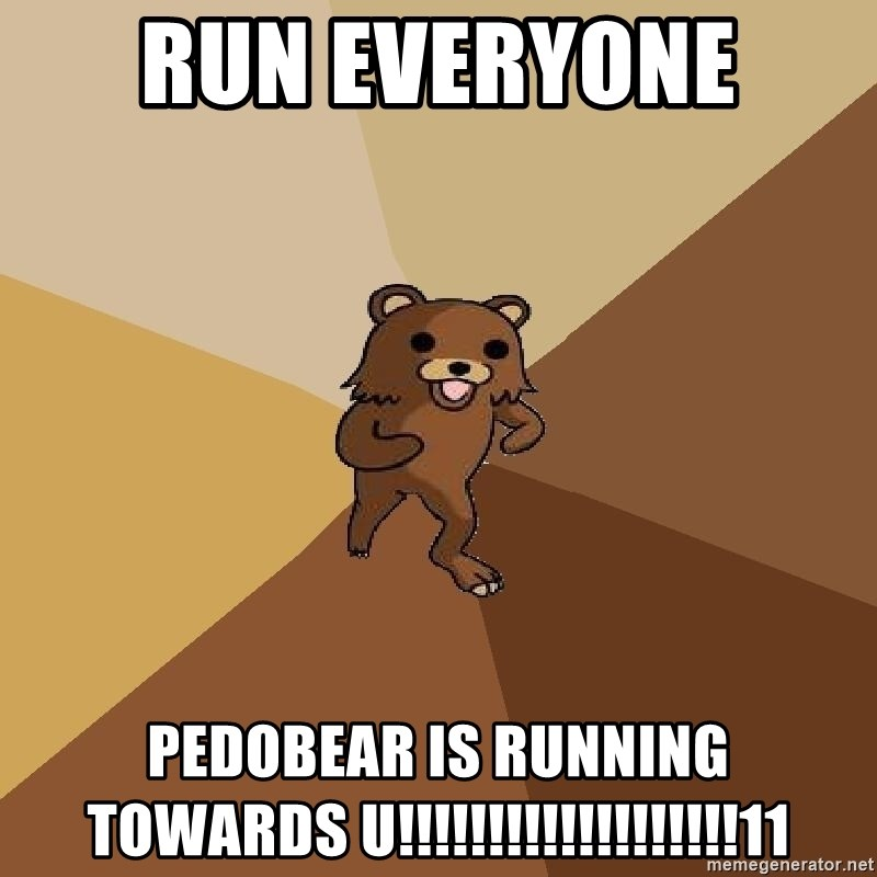 Pedo Bear From Beyond - Run EVeryone  PEDOBEAR IS RUNNING towards u!!!!!!!!!!!!!!!!!!!11