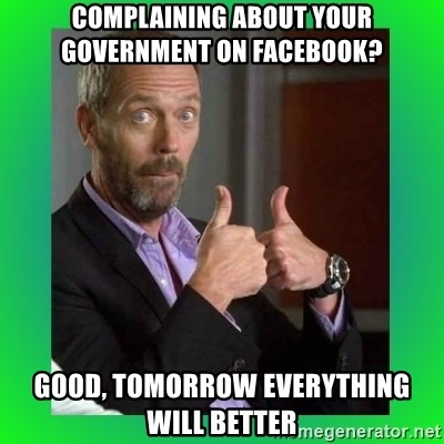 Thumbs up House - complaining about your government on facebook? good, tomorrow everything will better