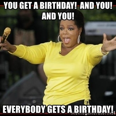 Overly-Excited Oprah!!!  - You get a birthday!  and you!  and you! Everybody gets a birthday!