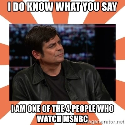 Gillespie Says No - I do know what you say I am one of the 4 people who watch MSNBC
