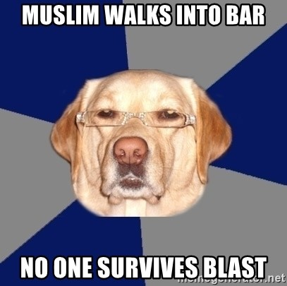 Racist Dawg - muslim walks into bar no one survives blast