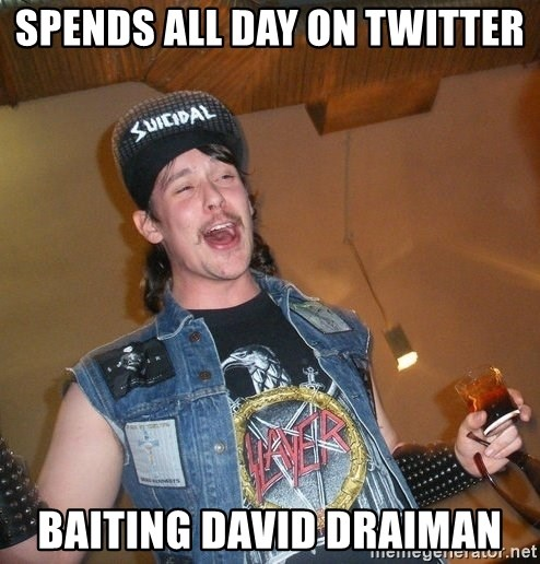 Extremely Drunk Metalhead - spends all day on twitter baiting david draiman