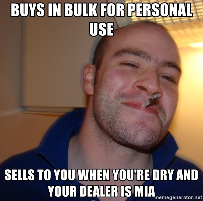 Good Guy Greg - Buys in bulk for personal use Sells to you when you're dry and your dealer is MIA