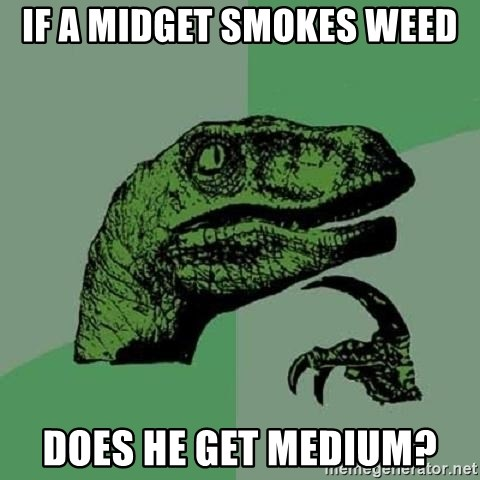 Philosoraptor - if a midget smokes weed does he get medium?