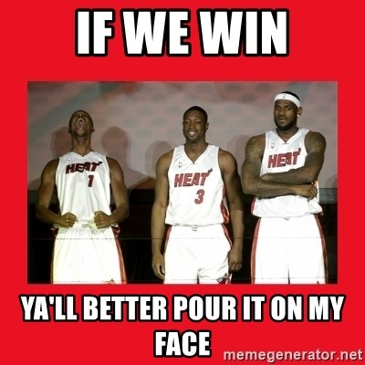 Miami Heat - If we win Ya'll better pour it on my face