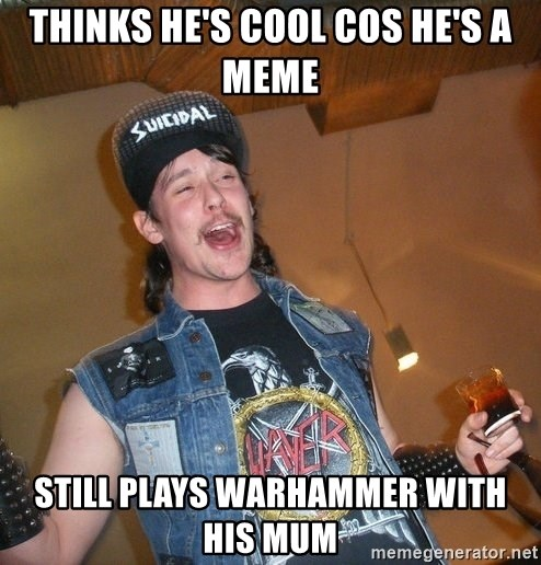 Extremely Drunk Metalhead - Thinks he's cool cos he's a meme still plays warhammer with his mum