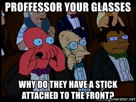 Zoidberg - proffessor your glasses  why do they have a stick attached to the front?