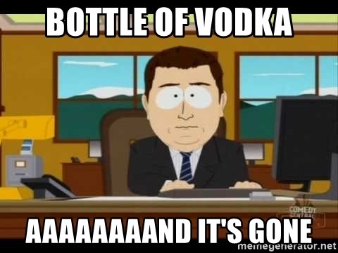 south park aand it's gone - bottle of vodka aaaaaaaand it's gone