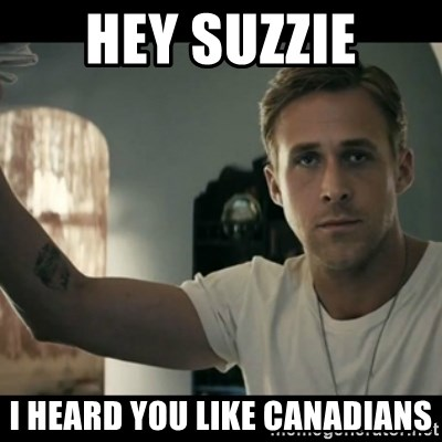 ryan gosling hey girl - Hey Suzzie I heard you like Canadians