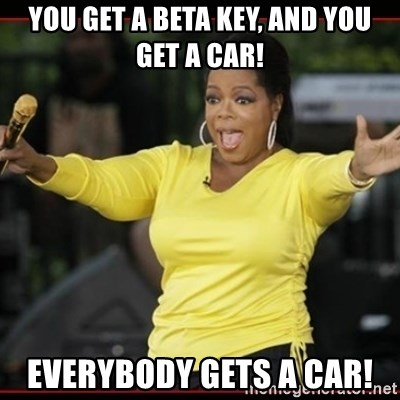 Overly-Excited Oprah!!!  - You get a beta key, and you get a car! EVErybody gets a car!