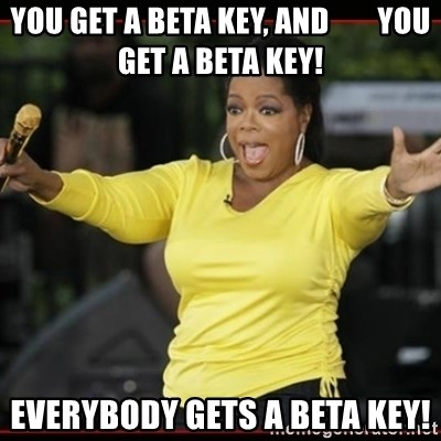 Overly-Excited Oprah!!!  - You get a beta key, and        you get a beta key! Everybody Gets a beta Key!