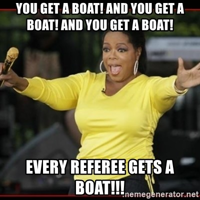 Overly-Excited Oprah!!!  - You get a boat! and you get a boat! and you get a boat! EVERY REFEREE GETS A BOAT!!!