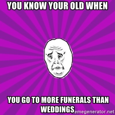 Belarus OKAY-man (PPC) - you know your old when  you go to more funerals than weddings