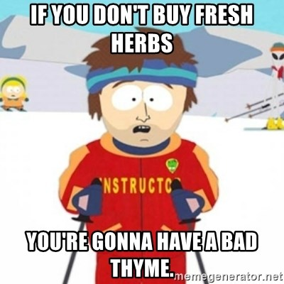 Bad time ski instructor 1 - If you don't buy fresh herbs you're gonna have a bad thyme.