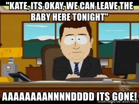 """south park aand it's gone - """"Kate, Its okay, We can leave the baby here tonight"""" Aaaaaaaannnndddd Its Gone!"""