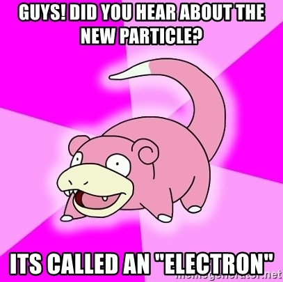 "Slowpoke - guys! did you hear about the new particle? its called an ""electron"""