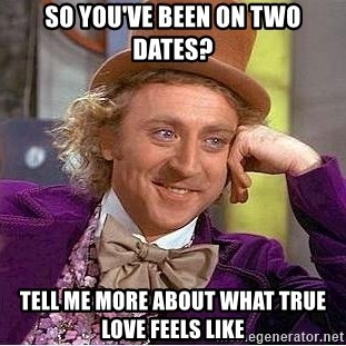 Willy Wonka - So you've been on two dates? Tell me more about what true love feels like