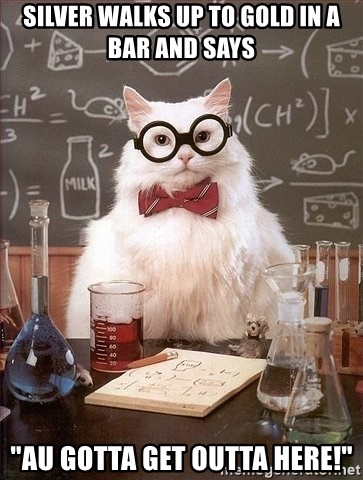 """Chemist cat - Silver walks up to gold in a bar and says """"Au gotta get outta here!"""""""