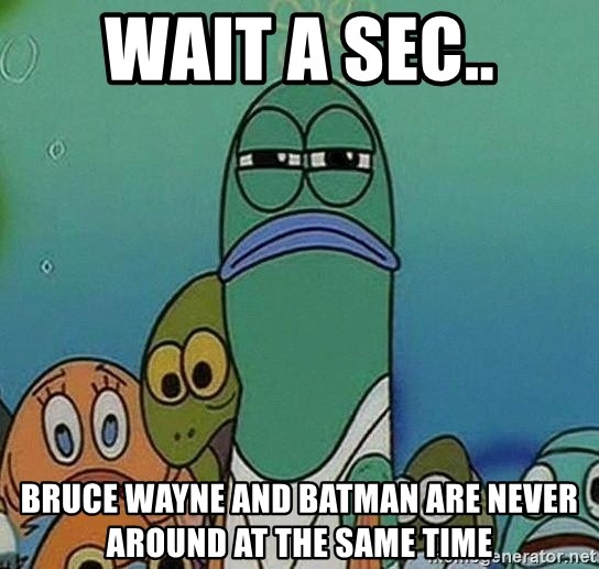 Serious Fish Spongebob - wait a sec.. bruce wayne and batman are never around at the same time