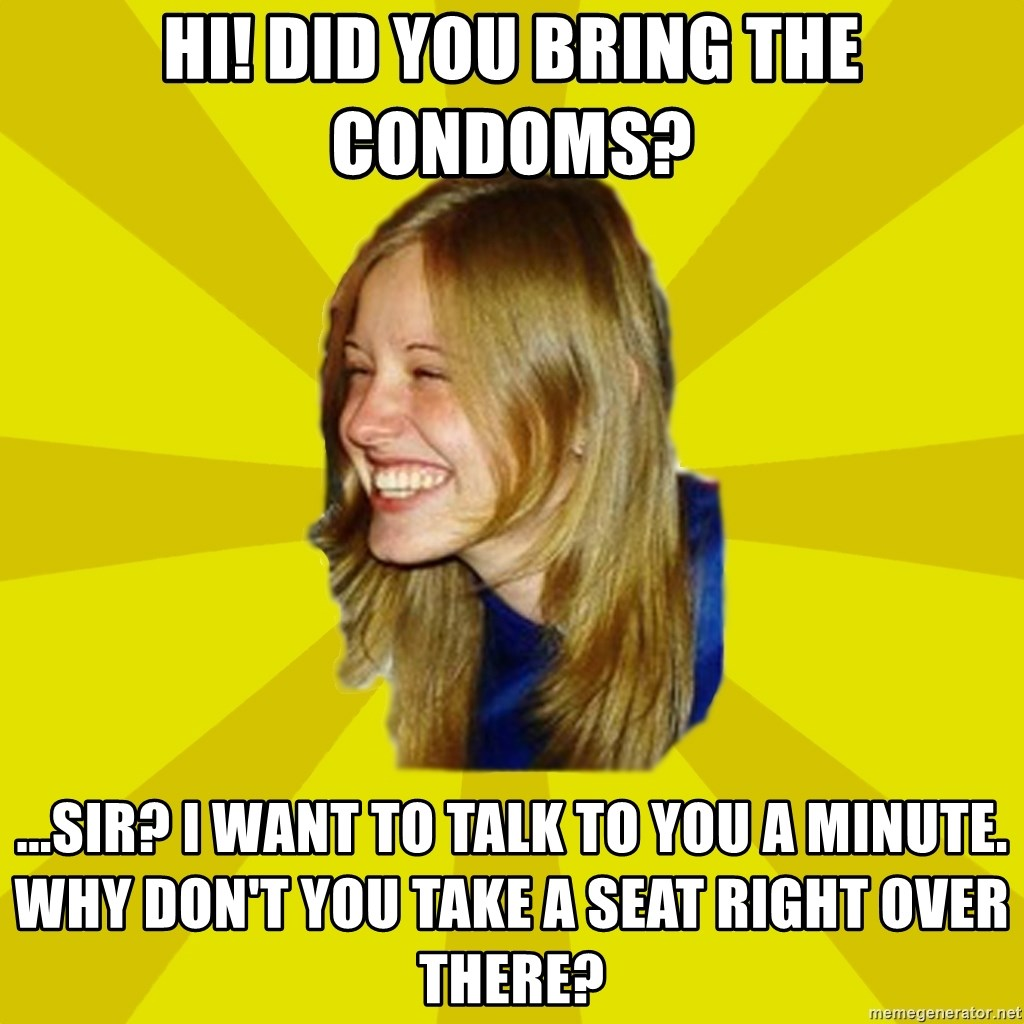 Trologirl - HI! DID YOU BRING THE CONDOMS? ...SIR? i WANT TO TALK TO YOU A MINUTE. WHY DON'T YOU TAKE A SEAT RIGHT OVER THERE?