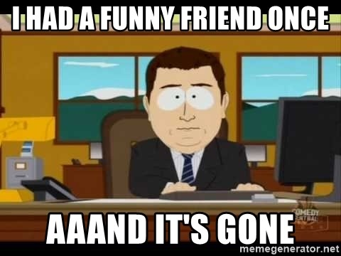 south park aand it's gone - I HAD A FUNNY FRIEND ONCE AAAND IT'S GONE