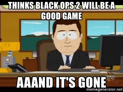 south park aand it's gone - thinks black ops 2 will be a good game aaand it's gone