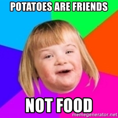 I can count to potato - Potatoes are friends Not food