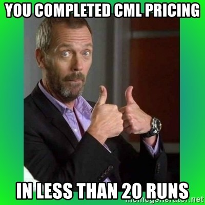 Thumbs up House - You Completed CML Pricing in less than 20 runs