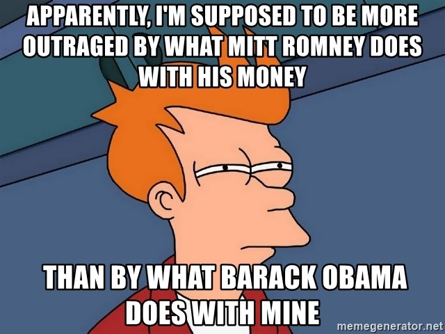 Futurama Fry - Apparently, I'm supposed to be more outraged by what Mitt Romney does with his money  THAN BY WHAT BARACK OBAMA DOES WITH MINE