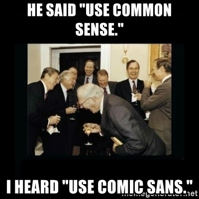 "Rich Men Laughing - He said ""use common sense."" I heard ""use comic sans."""