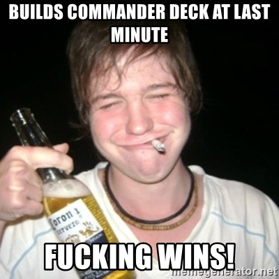 Good luck drunk - builds commander deck at last minute fucking wins!