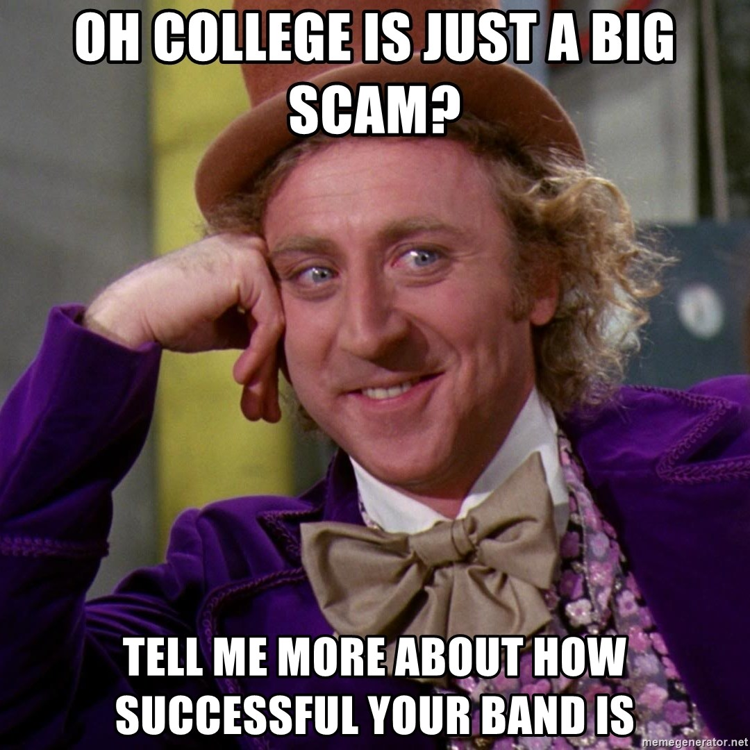 Willy Wonka - oh college is just a big scam? tell me more about how successful your band is