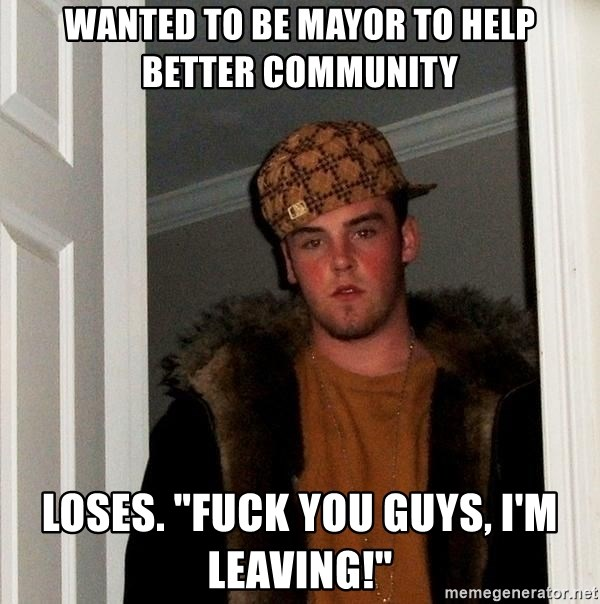 """Scumbag Steve - wanted to be mayor to help better community loses. """"Fuck you guys, i'm leaving!"""""""