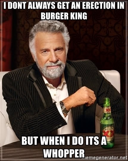 The Most Interesting Man In The World - i dont always get an erection in burger king but when i do its a whopper