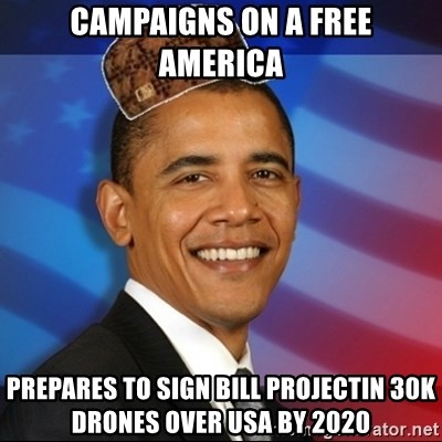Scumbag Obama - campaigns on a free america prepares to sign bill projectin 30K drones over USa by 2020