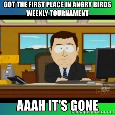 AH ITS GONE - Got the first place in angry birds weekly tournament aaah it's gone