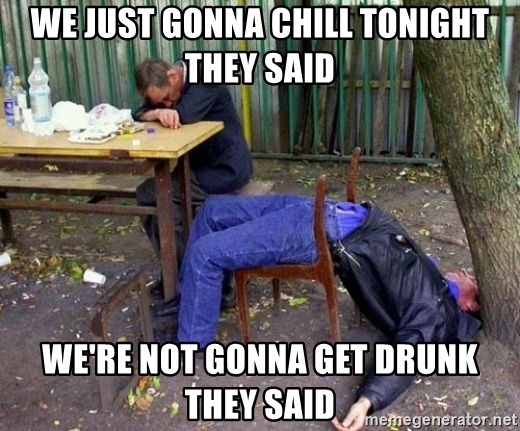 drunk - we just gonna chill tonight they said we're not gonna get drunk they said