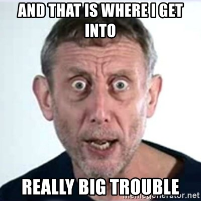 Michael Rosen  - And that is where I get into REALLY BIG TROUBLE