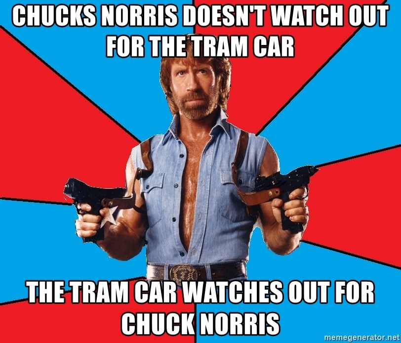 Chuck Norris  - chucks norris doesn't watch out for the tram car the tram car watches out for chuck norris