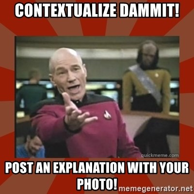 Annoyed Picard - Contextualize Dammit! Post an explanation with your photo!