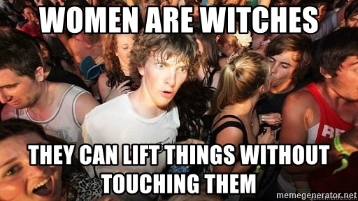 Sudden Realization Ralph - women are witches they can lift things without touching them