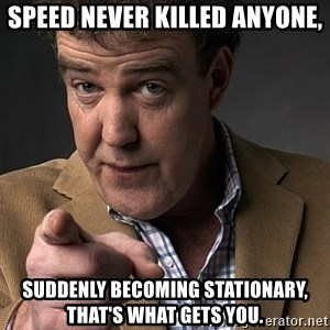 Jeremy Clarkson - Speed never killed anyone, suddenly becoming stationary, that's what gets you.