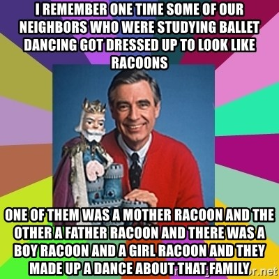 mr rogers  - I remember one time some of our neighbors who were studying ballet dancing got dressed up to look like racoons one of them was a mother racoon and the other a father racoon and there was a boy racoon and a Girl racoon and they made up a dance about that family