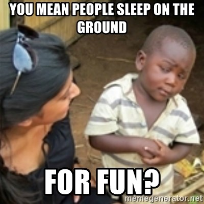 Skeptical african kid  - You mean people sleep on the ground for fuN?