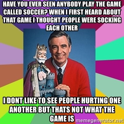 mr rogers  - Have you ever seen anybody play the game called soccer? when i first heard about that Game i thought people were socking Each other i dont like to see people hurting one another but thats not what the game is