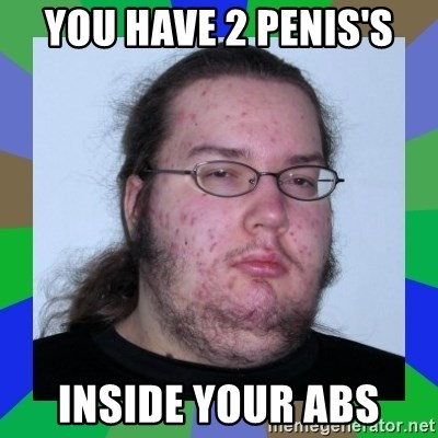 Neckbeard - you have 2 penis's inside your abs