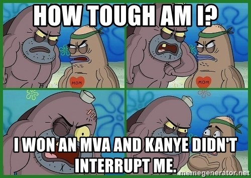 How tough are you - How tough am I? I won an mva and kanye didn't interrupt me.